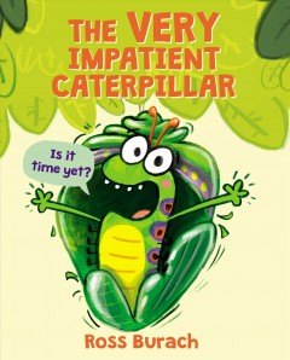 The very impatient caterpillar / Ross Burach.