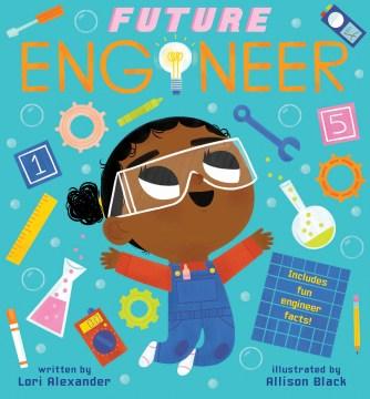 Future engineer / written by Lori Alexander ; illustrated by Allison Black.