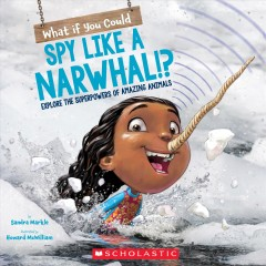 What if you could spy like a narwhal!? : explore the superpowers of amazing animals