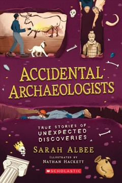 Accidental archaeologists : true stories of unexpected discoveries / Sarah Albee ; illustrated by Nathan Hackett.