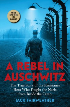 A rebel in Auschwitz : the true story of the resistance hero who fought the Nazis from inside the camp