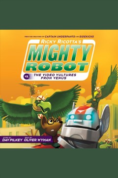 Ricky Ricotta's mighty robot vs. the video vultures from Venus [electronic resource] / Dav Pilkey.