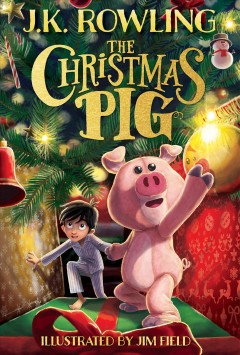 The Christmas pig / J.K. Rowling ; illustrated by Jim Field.