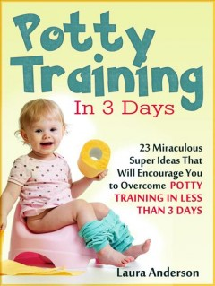 Potty training in 3 days : 23 miraculous super ideas that will encourage you to overcome potty training in less than 3 days Laura Anderson.
