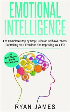 Emotional intelligence : the complete step by step guide on self awareness, controlling your emotions and improving your EQ Ryan James.