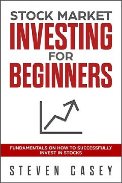 Stock market investing for beginners - fundamentals on how to successfully invest in stocks Steven Casey.