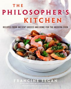 The philosopher's kitchen : recipes from ancient Greece and Rome for the modern cook / Francine Segan ; photographs by Tim Turner.