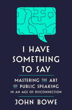 I have something to say : mastering the art of public speaking in an age of disconnection / by John Bowe.