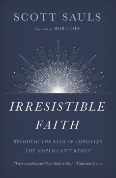 Irresistible faith : becoming the kind of Christian the world can't resist