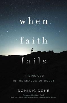 When Faith Fails : Finding God in the Shadow of Doubt