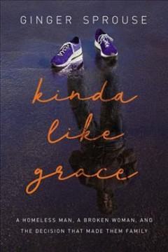 Kinda like grace : a homeless man, a broken woman, and the decision that made them family