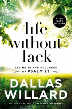 Life without lack : living in the fullness of Psalm 23 / Dallas Willard.