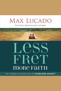 Less fret, more faith : an 11-week action plan to overcome anxiety [electronic resource] / Max Lucado.