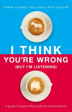 I think you're wrong (but I'm listening) : a guide to grace-filled political conversations / Sarah Stewart Holland and Beth Silvers.