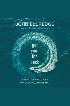 Get your life back : everyday practices for a world gone mad [electronic resource] / John Eldredge.