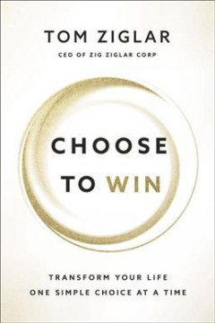 Choose to win : transform your life, one simple choice at a time / Tom Ziglar.
