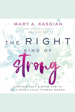 The right kind of strong : surprisingly simple habits of a spiritually strong woman [electronic resource] / Mary A. Kassian.