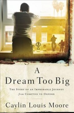A Dream Too Big : The Story of an Improbable Journey from Compton to Oxford