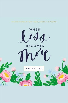 When less becomes more : making space for slow, simple, and good [electronic resource] / Emily Ley.