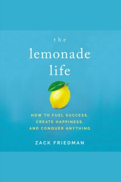 The lemonade life : how to fuel success, create happiness, and conquer anything [electronic resource] / [written and read by] Zack Friedman.