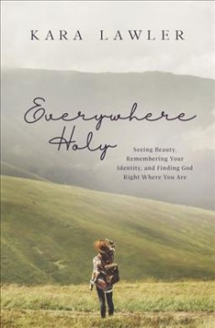 Everywhere Holy : Seeing Beauty, Remembering Your Identity, and Finding God Right Where You Are