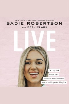 Live : remain alive, be alive at a specified time, have an exciting or fulfilling life [electronic resource] / Sadie Robertson, with Beth Clark.