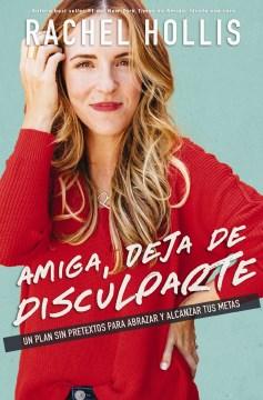 Amiga, deja de disculparte : un plan sin pretextos para abrazar y alcanzar tus metas Rachel Hollis ; traducción: Belmonte Traductores.