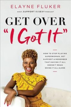 Get over I Got It : How to Stop Playing Superwoman, Get Support, and Remember That Having It All Doesn̆t Mean Doing It All Alone