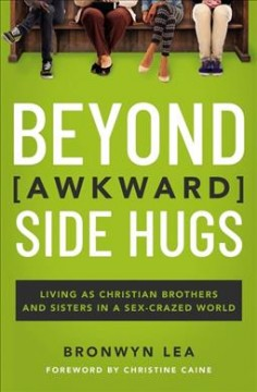 Beyond [awkward] side hugs : living as Christian brothers and sisters in a sex-crazed world / Bronwyn Lea.