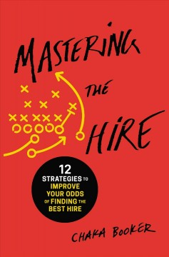 Mastering the Hire : 12 Strategies to Improve Your Odds of Finding the Best Hire