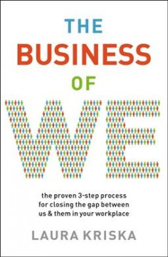 The Business of We : The Proven Three-step Process for Closing the Gap Between Us and Them in Your Workplace