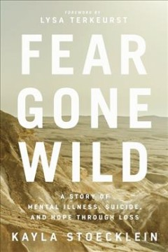 Fear gone wild : a story of mental illness, suicide, and hope through loss