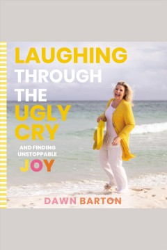 Laughing through the ugly cry : ...and finding unstoppable joy [electronic resource] / Dawn Barton.