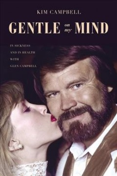 Gentle on my mind : in sickness and in health with Glen Campbell / Kim Campbell.