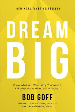 Dream big : know what you want, why you want it, and what you're going to do about it / Bob Goff.