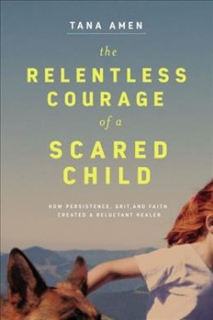 The relentless courage of a scared child : how persistence, grit, and faith created a reluctant healer / Tana Amen ; with Bob Welch.