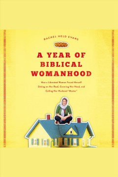 A year of biblical womanhood : how a liberated woman found herself sitting on her roof, covering her head, and calling her husband 'master' [electronic resource] / Rachel Held Evans.