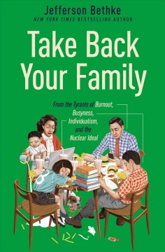 Take back your family : from the tyrants of burnout, chaos, individualism, and the nuclear ideal