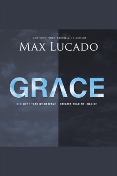 Grace : more than we deserve, greater than we imagine [electronic resource] / Max Lucado.