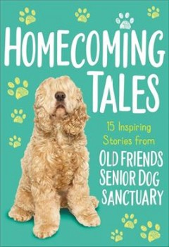 Homecoming tales : 15 inspiring stories from Old Friends Senior Dog Sanctuary / Old Friends Senior Dog Sanctuary ; written by Tama Fortner.