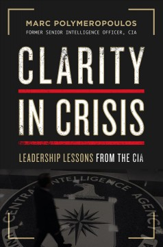 Clarity in crisis : leadership lessons from the CIA / Marc Polymeropoulos.
