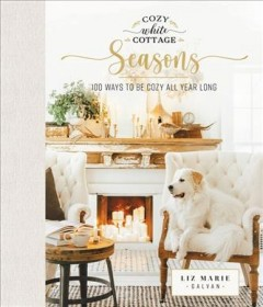 Cozy White Cottage Seasons : 100 Ways to Be Cozy All Year Long