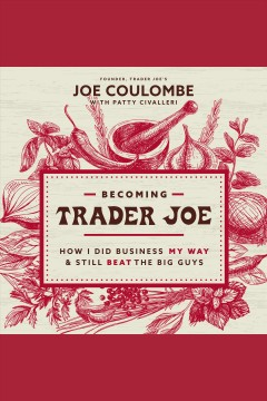 Becoming trader joe [electronic resource] : how I did business my way and still beat the big guys / Joe Coulombe
