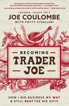 Becoming Trader Joe : how I did business my way and still beat the big guys / Joe Coulombe, founder of Trader Joe's ; with Patty Civalleri.