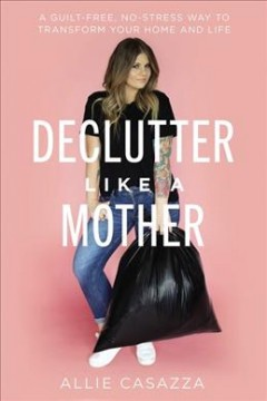 Declutter Like a Mother : A Guilt-free, No-stress Way to Transform Your Home and Your Life