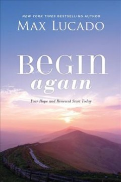 Begin again : your hope and renewal start today / Max Lucado.