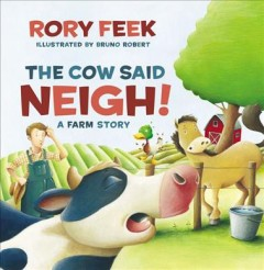 The cow said neigh! : a farm story / by Rory Feek ; illustrated by Bruno Robert.