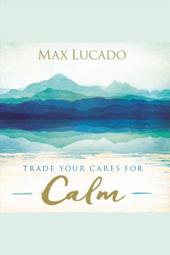 Trade your cares for calm [electronic resource] / Max Lucado.