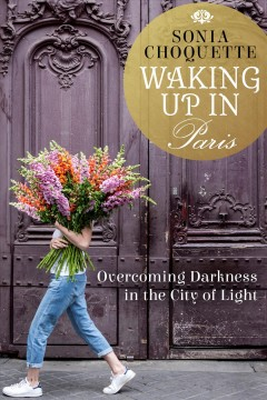 Waking up in Paris overcoming darkness in the city of light / Sonia Choquette.