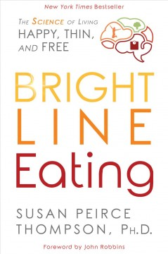 Bright line eating the science of living happy, thin, and free / Susan Peirce Thompson, Ph.D.